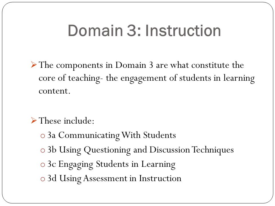 Domain 3: Instruction The components in Domain 3 are what constitute the core of teaching- the engagement of students in learning content.
