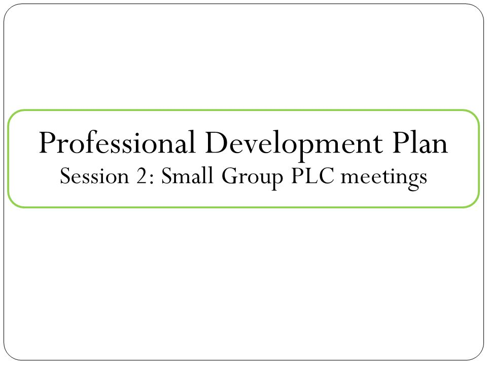 Professional Development Plan Session 2: Small Group PLC meetings