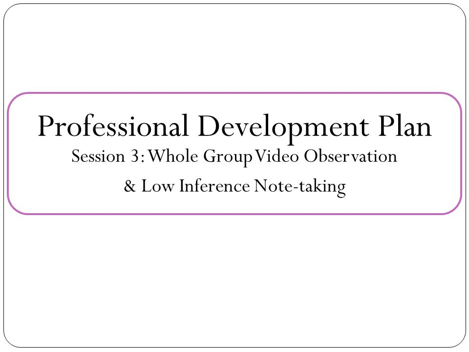 Professional Development Plan Session 3: Whole Group Video Observation