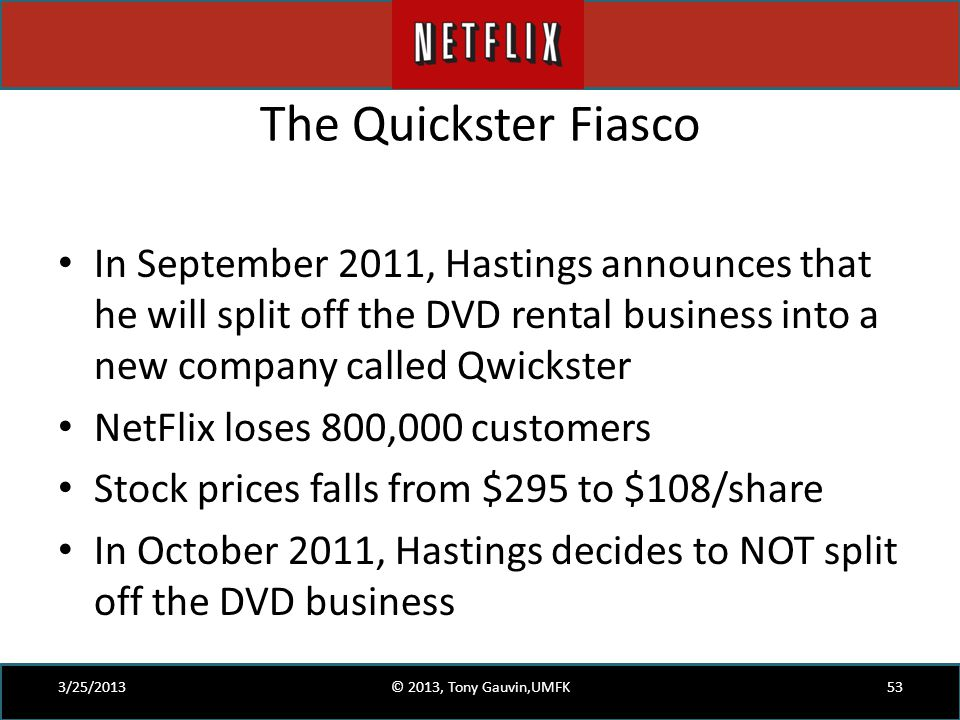 The Quickster Fiasco In September 2011, Hastings announces that he will split off the DVD rental business into a new company called Qwickster.