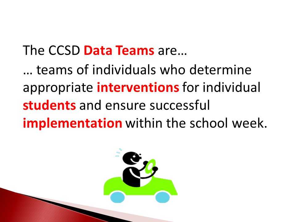 The CCSD Data Teams are… … teams of individuals who determine appropriate interventions for individual students and ensure successful implementation within the school week.