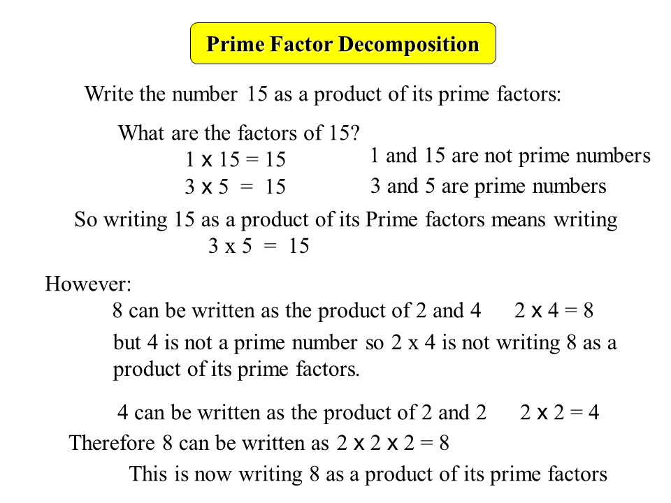 write 24 as a product of prime factors List the resulting prime factors as a sequence of multiples, 2 x 2 x 5 x 5 or as factors with exponents, 2 2 x 5 2 examples of prime decomposition: factors and exponents prime factorization of 100 is 2 x 2 x 5 x 5 or 2 2 x 5 2.