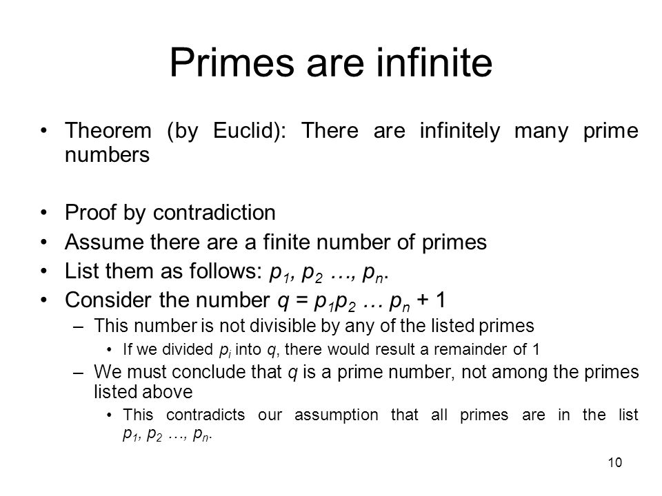 Primes are infinite Theorem (by Euclid): There are infinitely many prime numbers. Proof by contradiction.