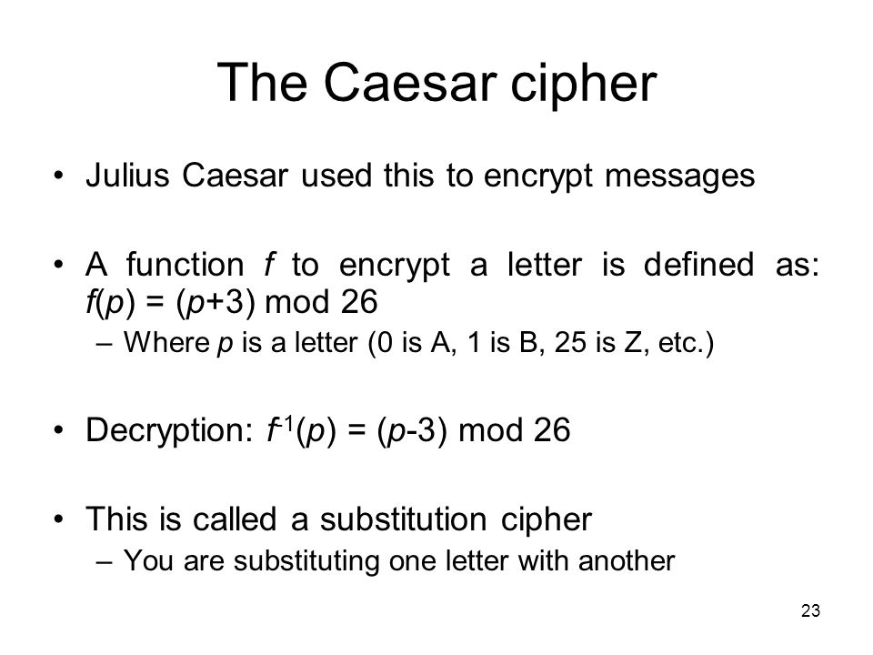 The Caesar cipher Julius Caesar used this to encrypt messages