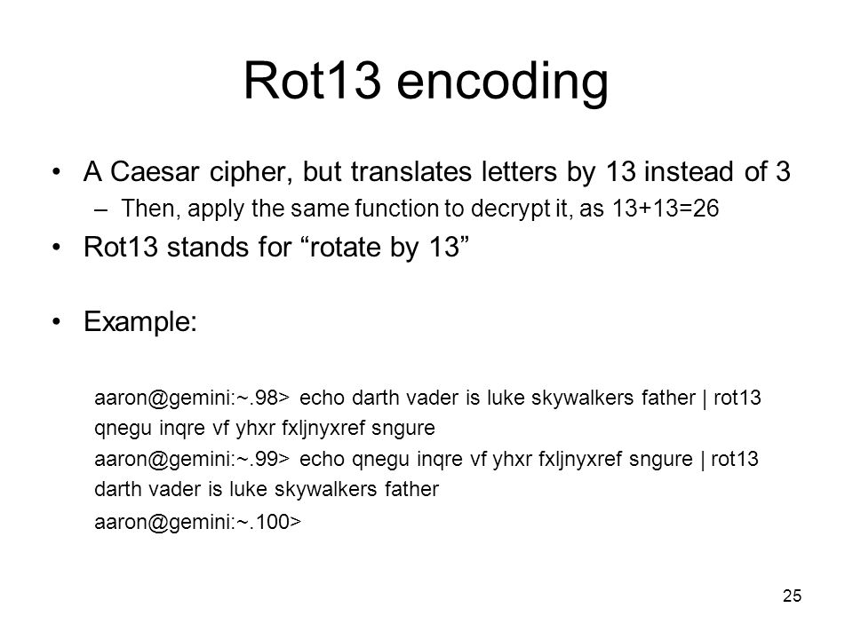 Rot13 encoding A Caesar cipher, but translates letters by 13 instead of 3. Then, apply the same function to decrypt it, as 13+13=26.