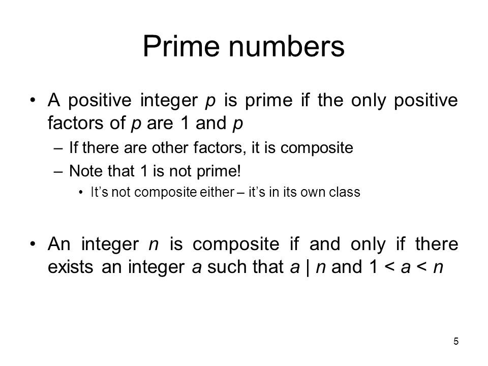 Prime numbers A positive integer p is prime if the only positive factors of p are 1 and p. If there are other factors, it is composite.