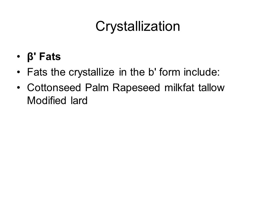 Crystallization β Fats Fats the crystallize in the b form include:
