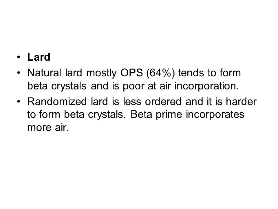 Lard Natural lard mostly OPS (64%) tends to form beta crystals and is poor at air incorporation.