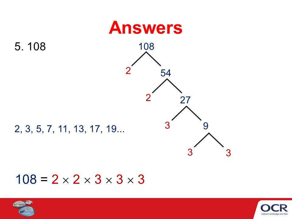 Answers 5. 108 108 2 54 2 27 3 9 2, 3, 5, 7, 11, 13, 17, 19... 3 3 108 = 2  2  3  3  3