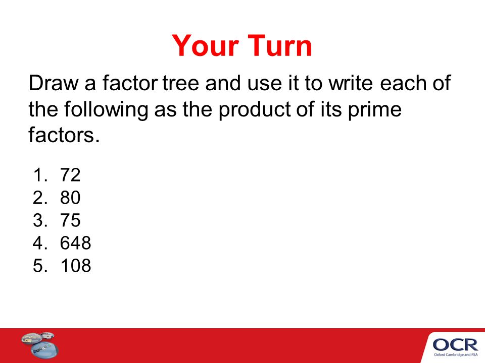 Your Turn Draw a factor tree and use it to write each of the following as the product of its prime factors.