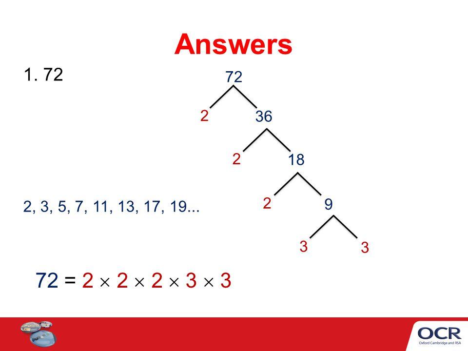 Answers 1. 72 72 2 36 2 18 2 2, 3, 5, 7, 11, 13, 17, 19... 9 3 3 72 = 2  2  2  3  3