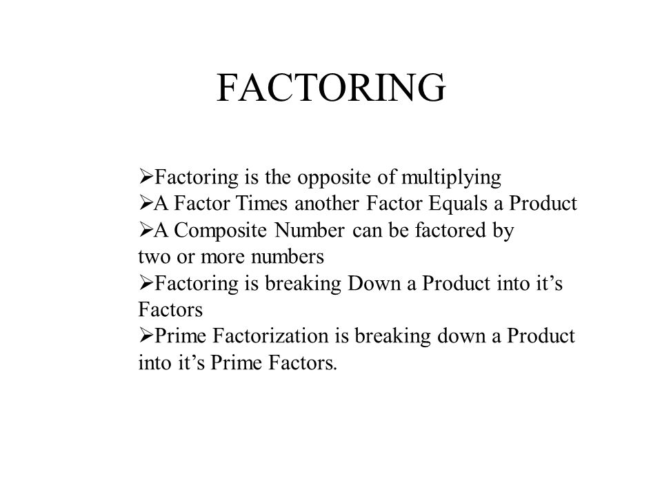 FACTORING Factoring is the opposite of multiplying