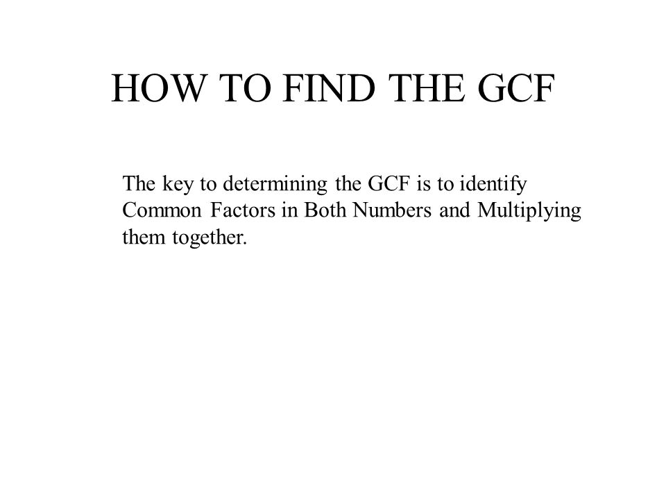 HOW TO FIND THE GCF The key to determining the GCF is to identify Common Factors in Both Numbers and Multiplying them together.
