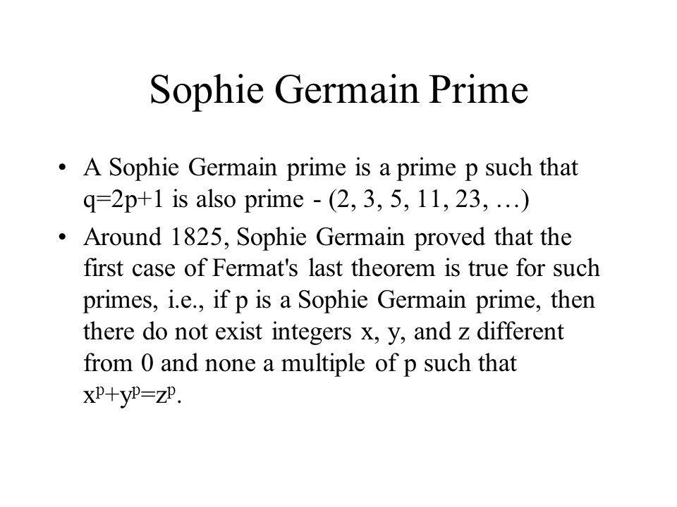 Sophie Germain Prime A Sophie Germain prime is a prime p such that q=2p+1 is also prime - (2, 3, 5, 11, 23, …)