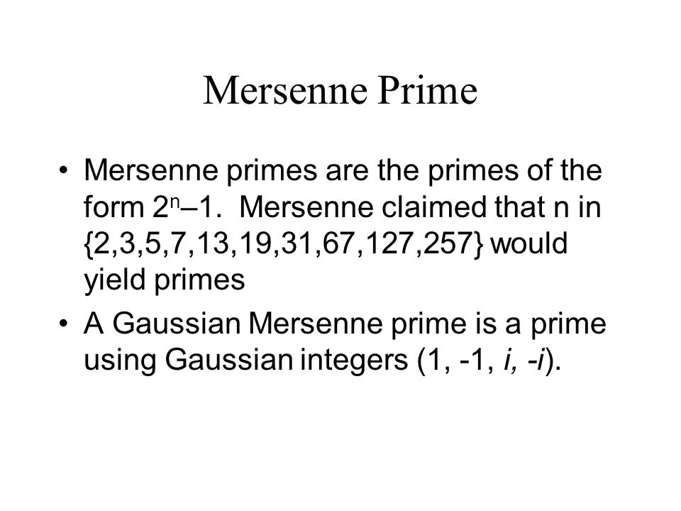 Mersenne Prime Mersenne primes are the primes of the form 2n–1. Mersenne claimed that n in {2,3,5,7,13,19,31,67,127,257} would yield primes.