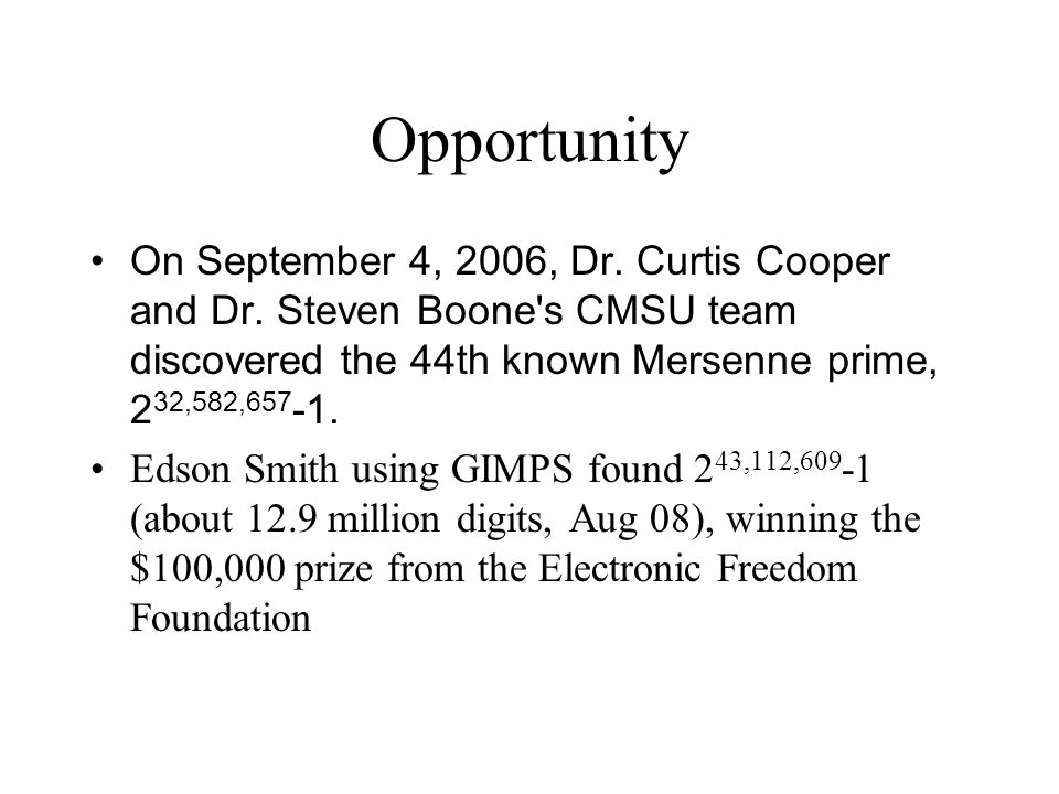 Opportunity On September 4, 2006, Dr. Curtis Cooper and Dr. Steven Boone s CMSU team discovered the 44th known Mersenne prime, 232,582,657-1.