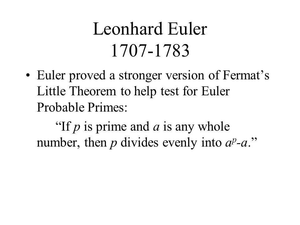Leonhard Euler 1707-1783 Euler proved a stronger version of Fermat's Little Theorem to help test for Euler Probable Primes: