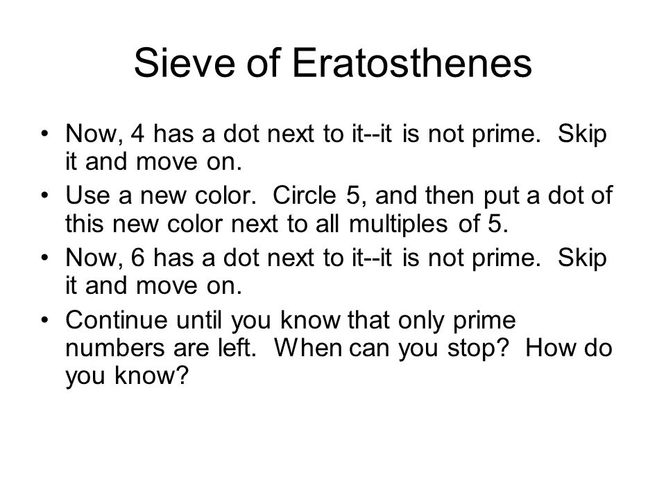 Sieve of Eratosthenes Now, 4 has a dot next to it--it is not prime. Skip it and move on.