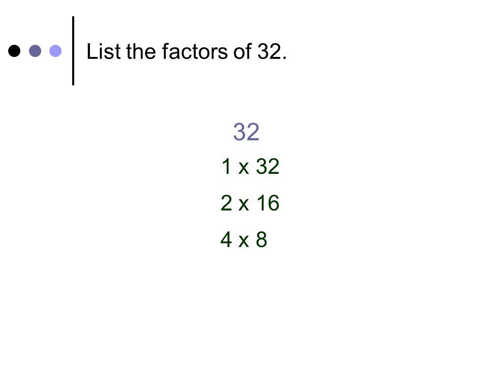 List the factors of 32. 32 1 x 32 2 x 16 4 x 8