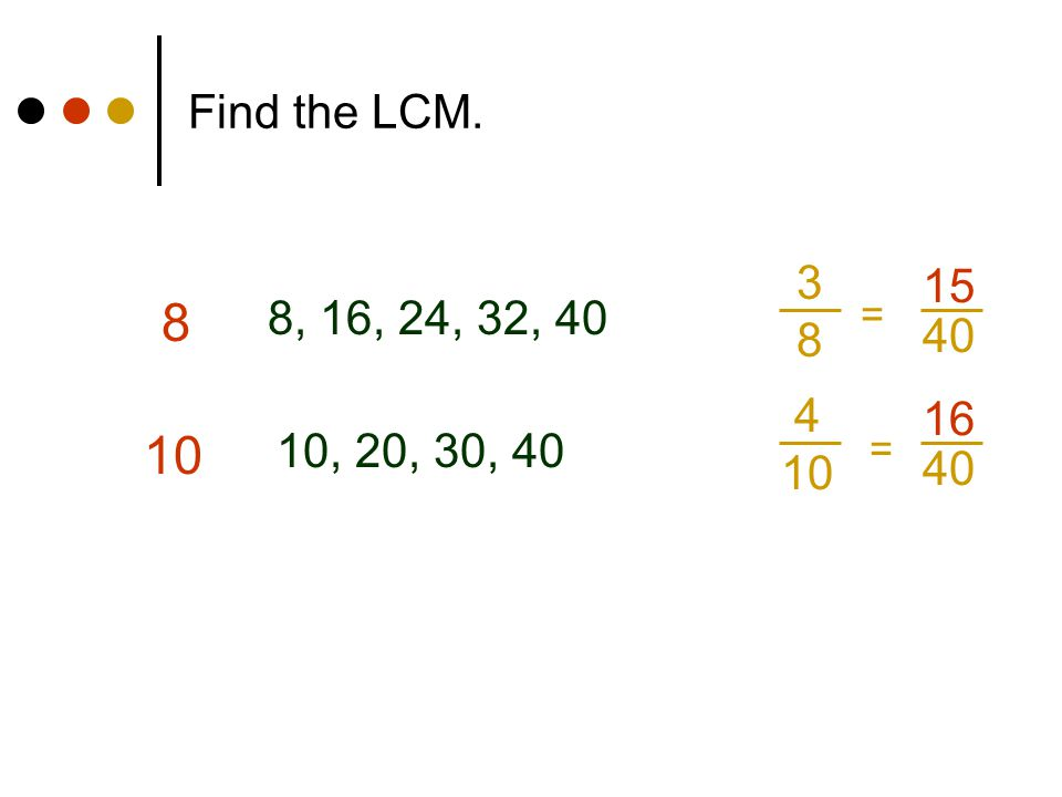 Find the LCM. 3 8 15 8 8, 16, 24, 32, 40 = 40 4 10 16 10 10, 20, 30, 40 = 40