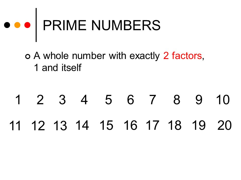 PRIME NUMBERS A whole number with exactly 2 factors, 1 and itself. 1. 2. 3. 4. 5. 6. 7. 8. 9.