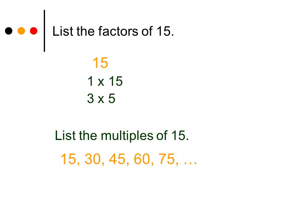 List the factors of 15. 15 1 x 15 3 x 5 List the multiples of 15. 15, 30, 45, 60, 75, …