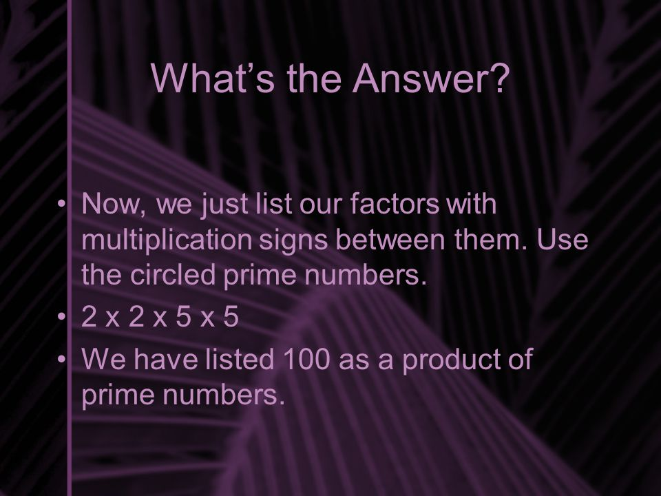 What's the Answer Now, we just list our factors with multiplication signs between them. Use the circled prime numbers.