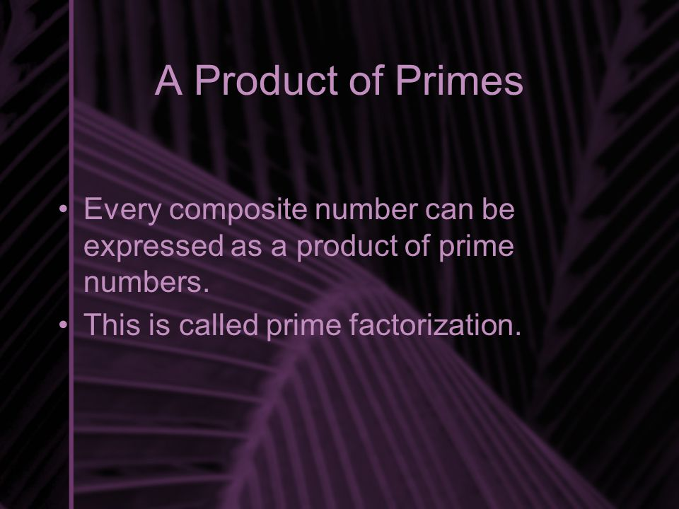 A Product of Primes Every composite number can be expressed as a product of prime numbers.