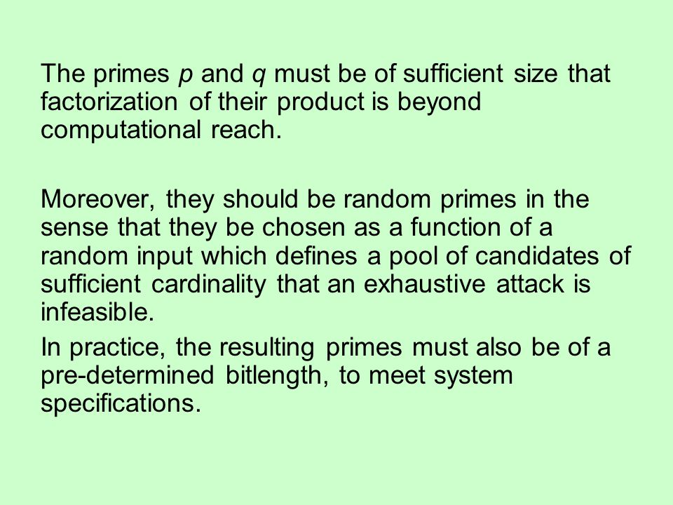The primes p and q must be of sufficient size that factorization of their product is beyond computational reach.