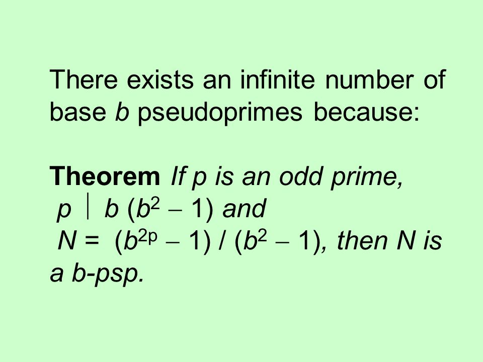 There exists an infinite number of base b pseudoprimes because: Theorem If p is an odd prime, p  b (b2  1) and N = (b2p  1) / (b2  1), then N is a b-psp.