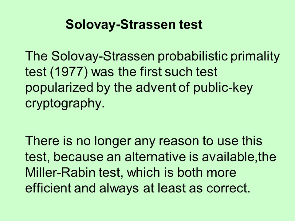 Solovay-Strassen test The Solovay-Strassen probabilistic primality test (1977) was the first such test popularized by the advent of public-key cryptography.