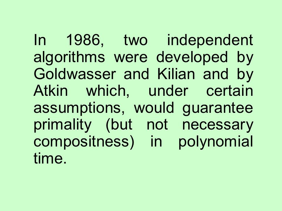 In 1986, two independent algorithms were developed by Goldwasser and Kilian and by Atkin which, under certain assumptions, would guarantee primality (but not necessary compositness) in polynomial time.