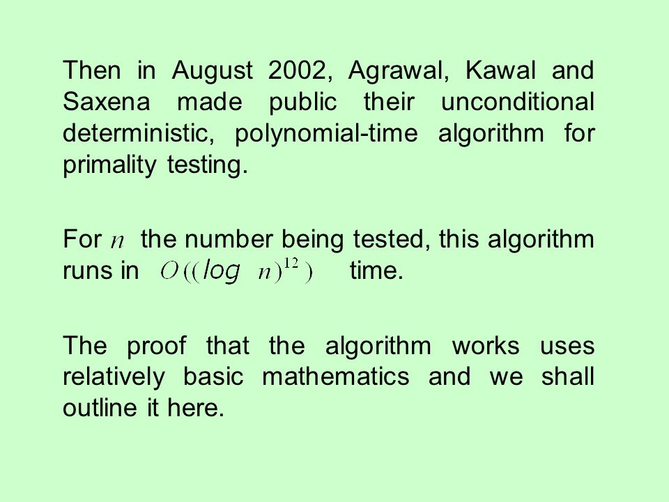 Then in August 2002, Agrawal, Kawal and Saxena made public their unconditional deterministic, polynomial-time algorithm for primality testing.