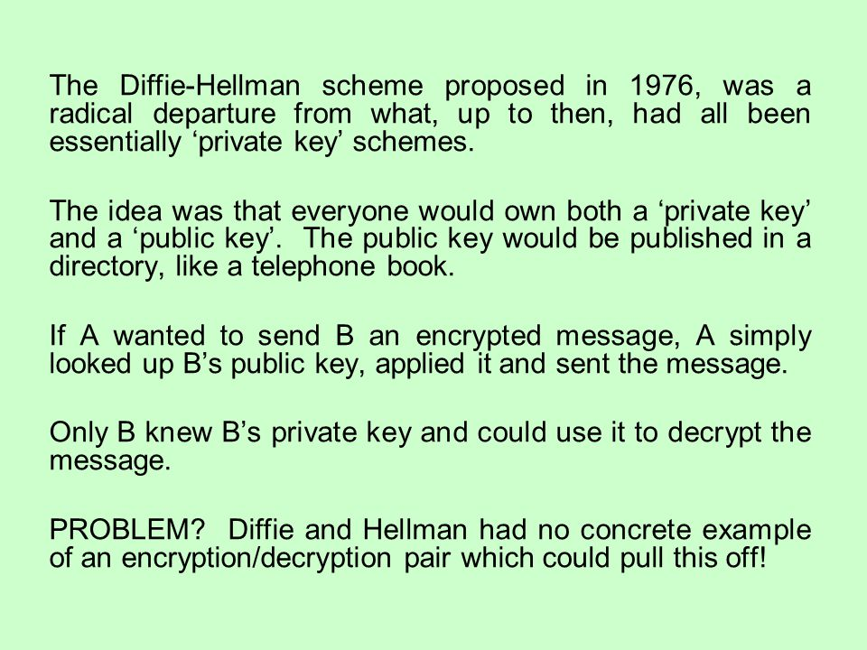 The Diffie-Hellman scheme proposed in 1976, was a radical departure from what, up to then, had all been essentially 'private key' schemes.