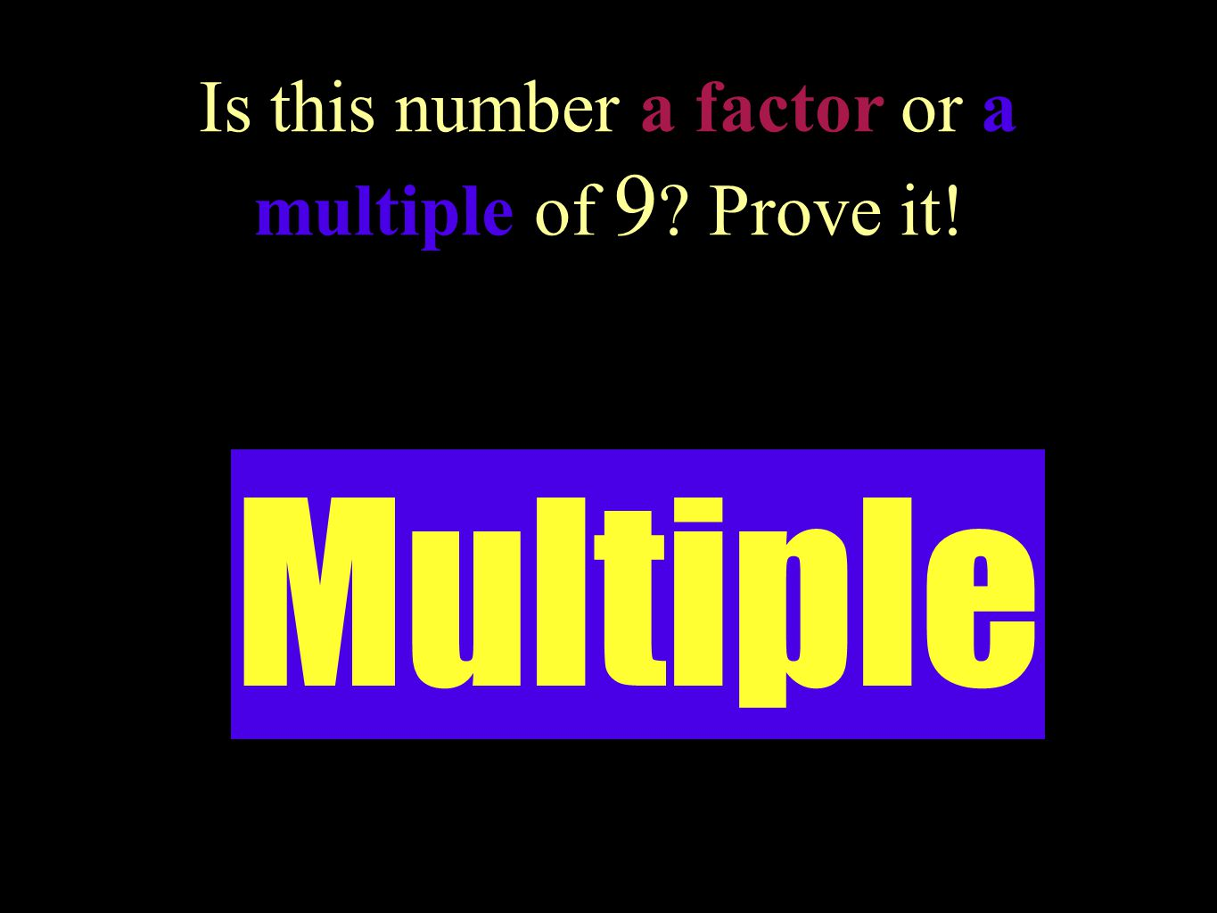 Is this number a factor or a multiple of 9 Prove it!