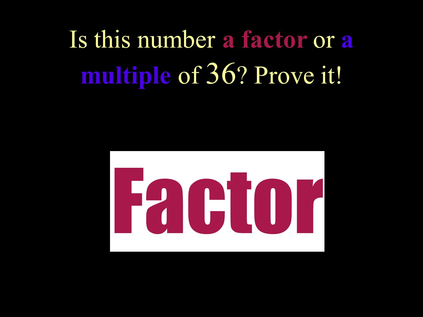 Is this number a factor or a multiple of 36 Prove it!