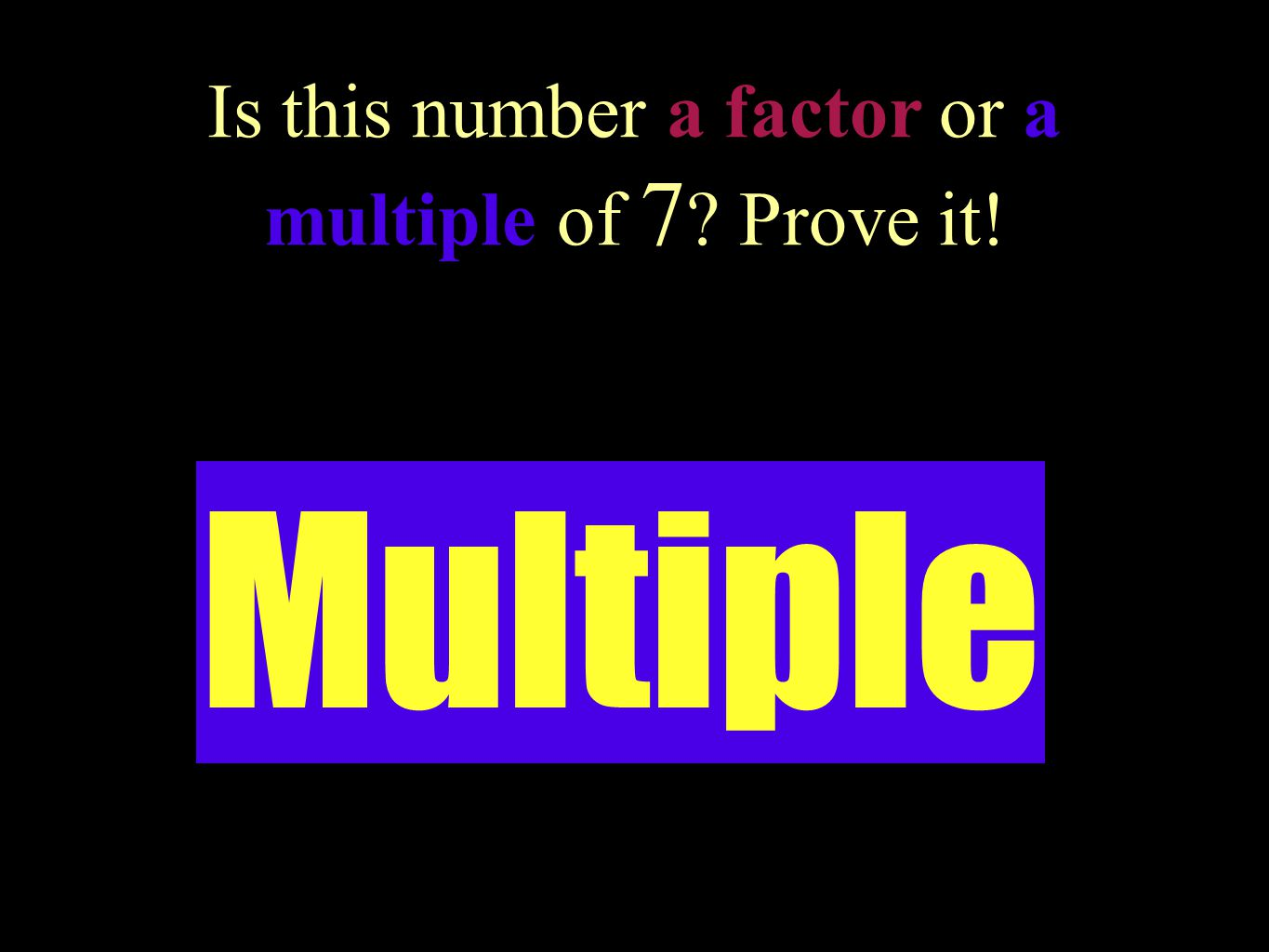 Is this number a factor or a multiple of 7 Prove it!
