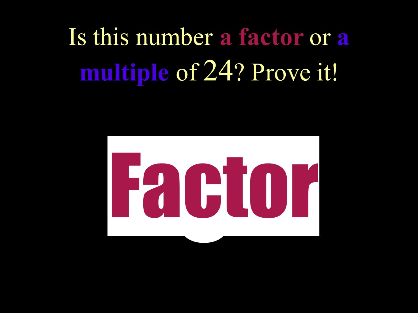 Is this number a factor or a multiple of 24 Prove it!