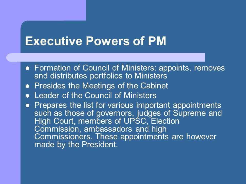Executive Powers of PM Formation of Council of Ministers: appoints, removes and distributes portfolios to Ministers.