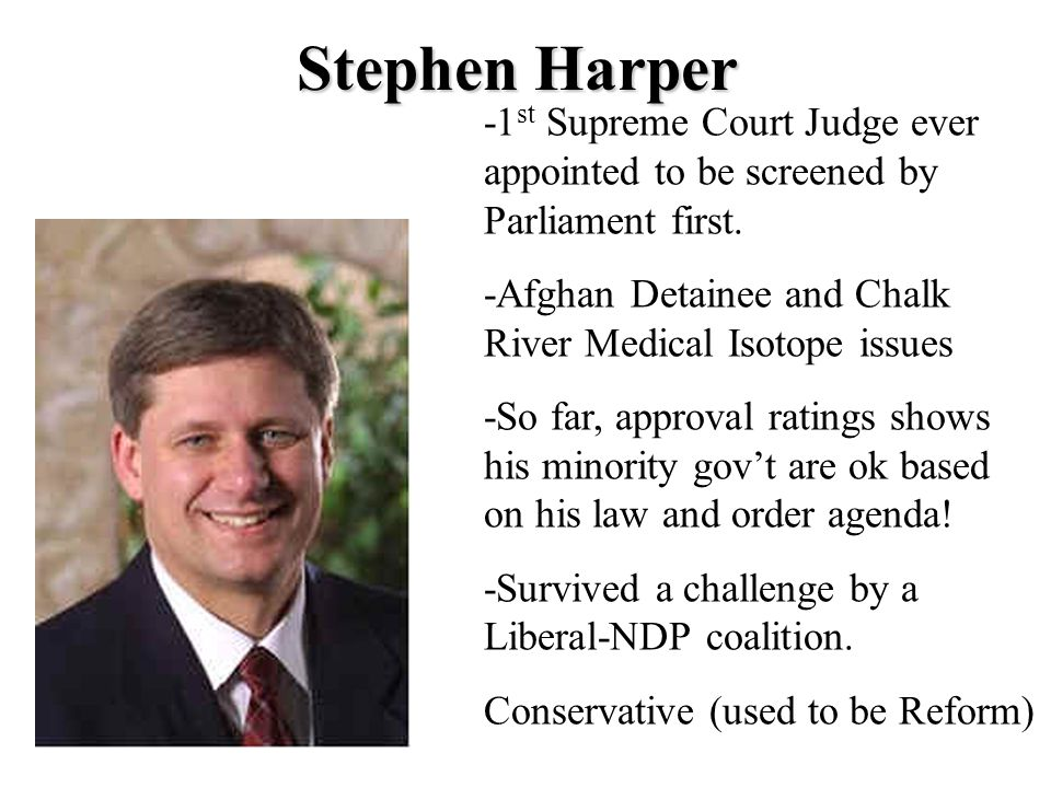 Stephen Harper -1st Supreme Court Judge ever appointed to be screened by Parliament first. -Afghan Detainee and Chalk River Medical Isotope issues.