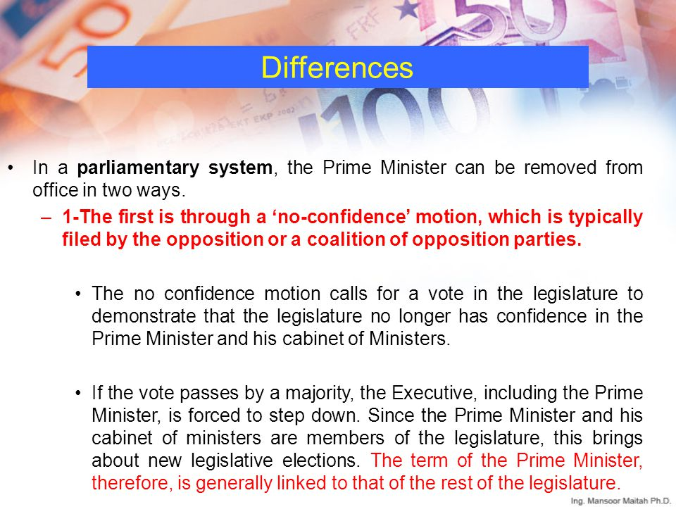 Differences In a parliamentary system, the Prime Minister can be removed from office in two ways.