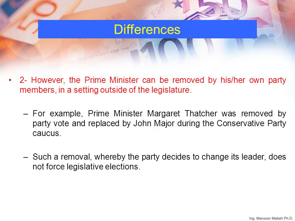 Differences 2- However, the Prime Minister can be removed by his/her own party members, in a setting outside of the legislature.