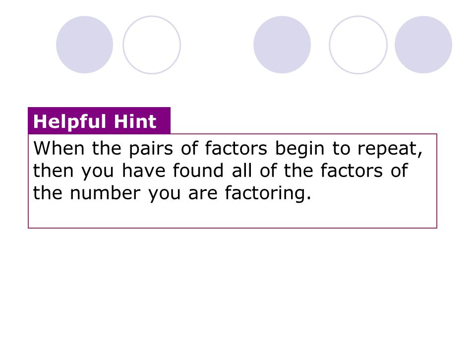 Helpful Hint When the pairs of factors begin to repeat, then you have found all of the factors of the number you are factoring.