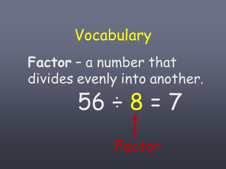 Vocabulary Factor – a number that divides evenly into another. 56 ÷ 8 = 7 Factor