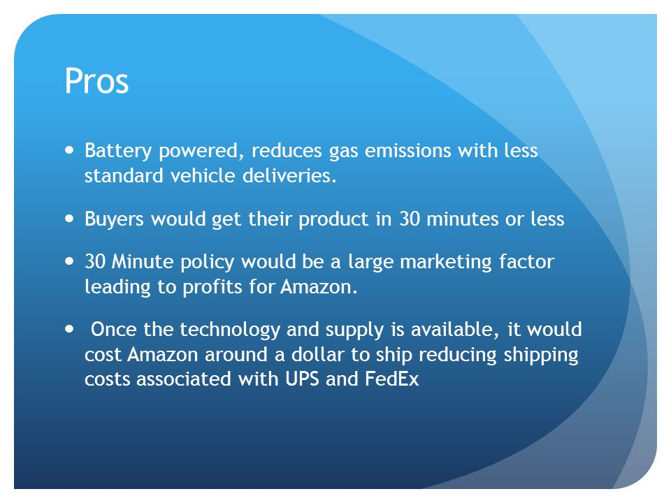 Pros Battery powered, reduces gas emissions with less standard vehicle deliveries. Buyers would get their product in 30 minutes or less.