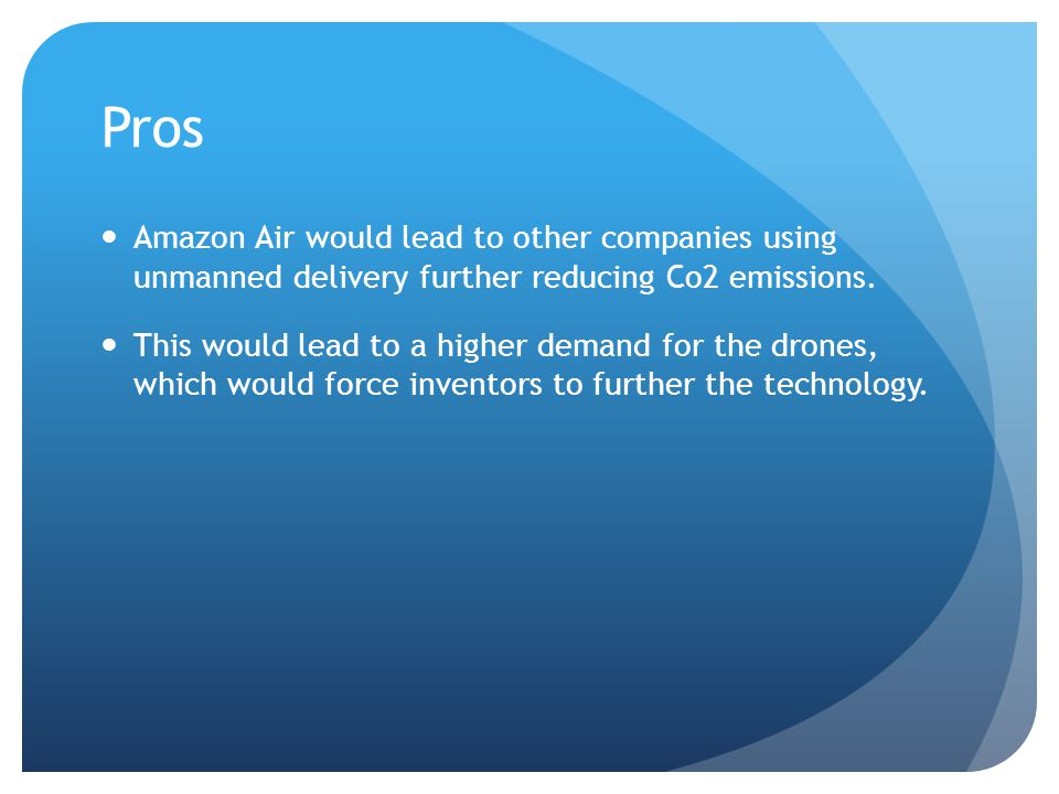 Pros Amazon Air would lead to other companies using unmanned delivery further reducing Co2 emissions.