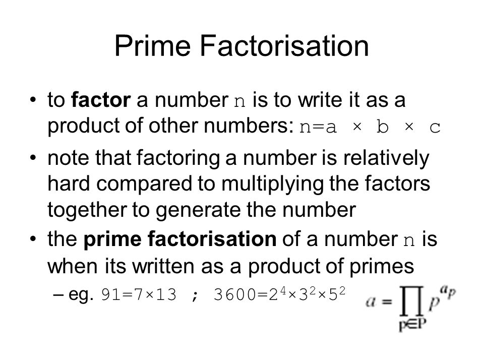 Prime Factorisation to factor a number n is to write it as a product of other numbers: n=a × b × c.