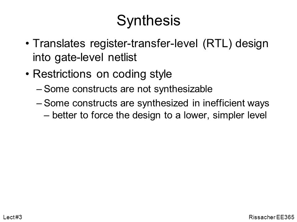 Synthesis Translates register-transfer-level (RTL) design into gate-level netlist. Restrictions on coding style.
