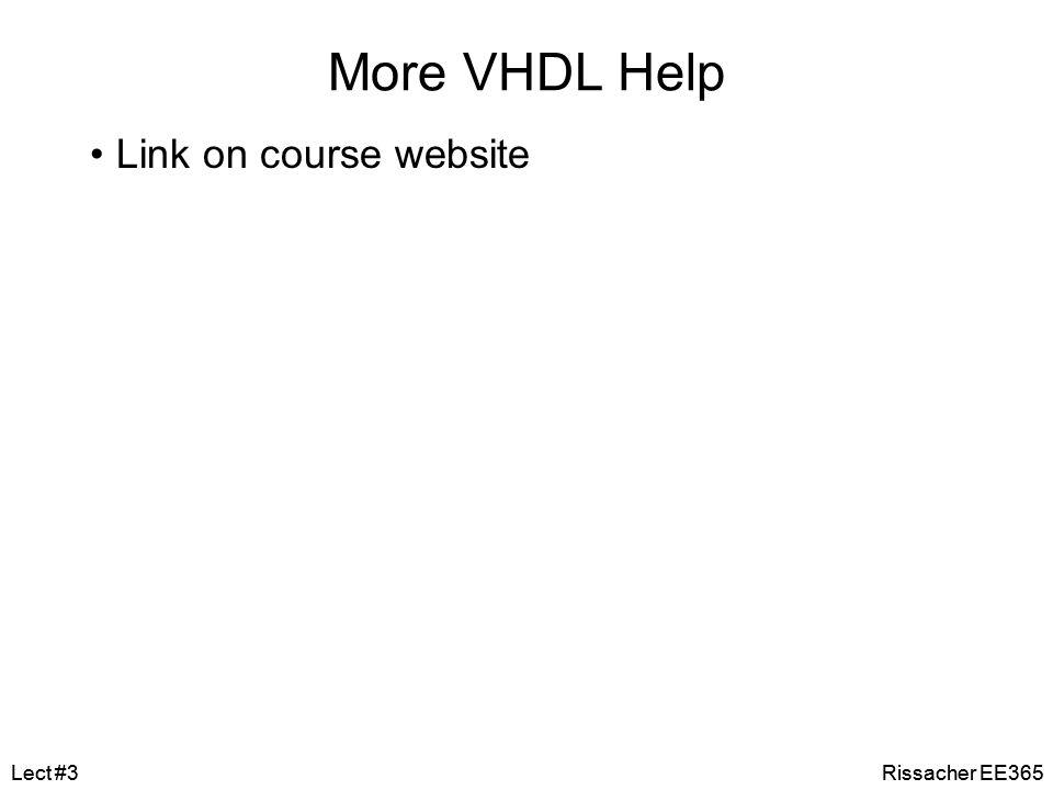 More VHDL Help Link on course website Lect #3 Lect #3 Rissacher EE365