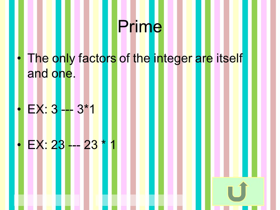 Prime The only factors of the integer are itself and one.